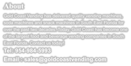 About  Gold Coast Vending has delivered quality vending machines, soda machines and snack machines in South East Florida for over the past two decades. Today, Gold Coast has become one of the largest food and beverage vending companies in South East Florida. Contact us today!  Tel: 954-984-5993 Email : sales@goldcoastvending.com